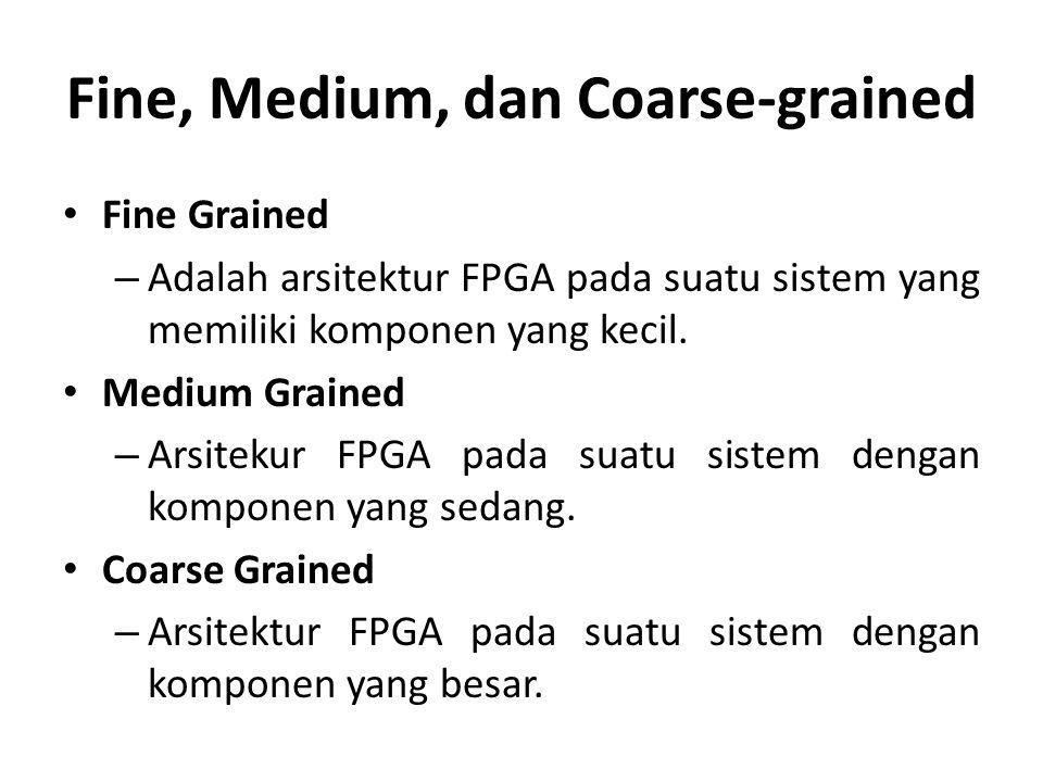 Fine, Medium, dan Coarse-grained Fine Grained – Adalah arsitektur FPGA pada suatu sistem yang memiliki komponen yang kecil. Medium Grained – Arsitekur