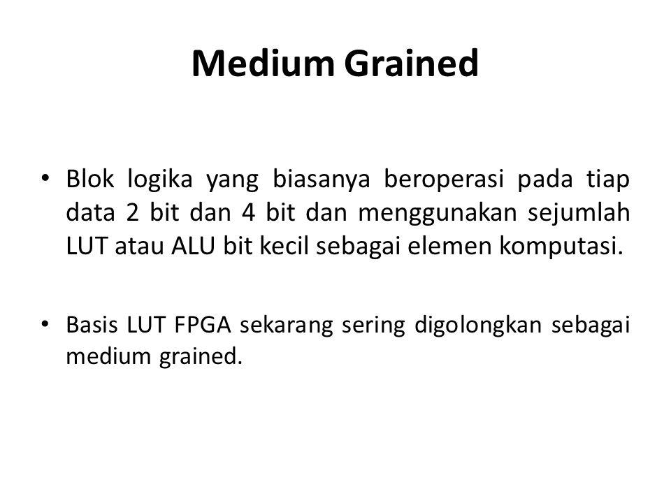 Medium Grained Blok logika yang biasanya beroperasi pada tiap data 2 bit dan 4 bit dan menggunakan sejumlah LUT atau ALU bit kecil sebagai elemen komp