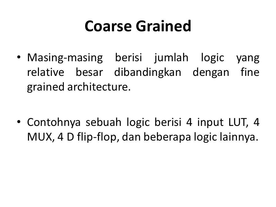 Coarse Grained Masing-masing berisi jumlah logic yang relative besar dibandingkan dengan fine grained architecture. Contohnya sebuah logic berisi 4 in