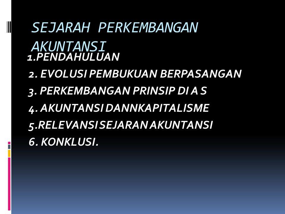 SEJARAH PERKEMBANGAN AKUNTANSI 1.PENDAHULUAN 2. EVOLUSI PEMBUKUAN BERPASANGAN 3. PERKEMBANGAN PRINSIP DI A S 4. AKUNTANSI DANNKAPITALISME 5.RELEVANSI