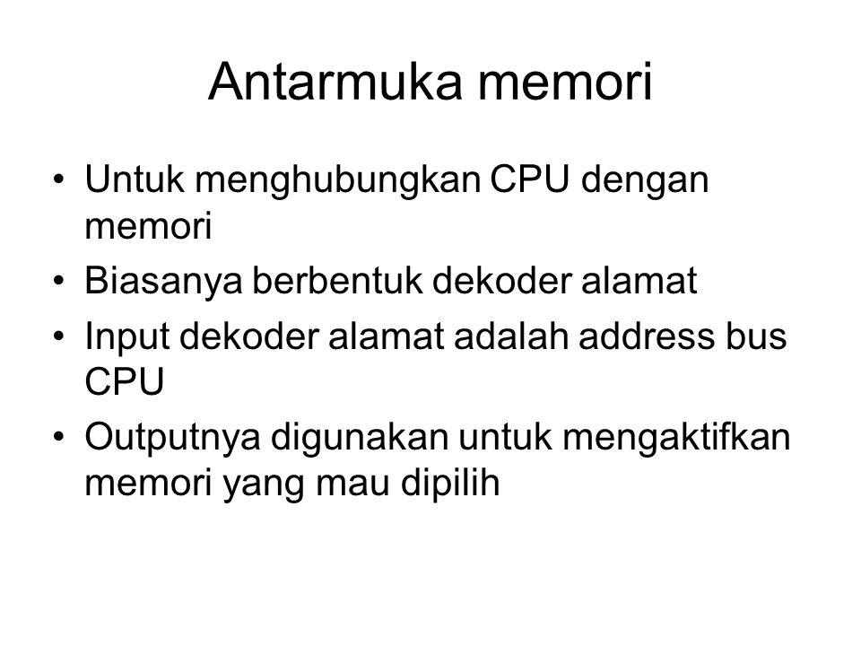 Antarmuka memori Untuk menghubungkan CPU dengan memori Biasanya berbentuk dekoder alamat Input dekoder alamat adalah address bus CPU Outputnya digunak
