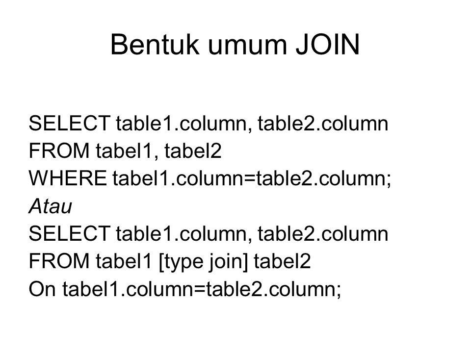 Bentuk umum JOIN SELECT table1.column, table2.column FROM tabel1, tabel2 WHERE tabel1.column=table2.column; Atau SELECT table1.column, table2.column F