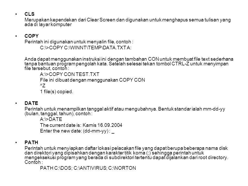 CLS Merupakan kependekan dari Clear Screen dan digunakan untuk menghapus semua tulisan yang ada di layar komputer COPY Perintah ini digunakan untuk menyalin file, contoh : C:\>COPY C:\WINNT\TEMP\DATA.TXT A: Anda dapat menggunakan instruksi ini dengan tambahan CON untuk membuat file text sederhana tanpa bantuan program pengolah kata.