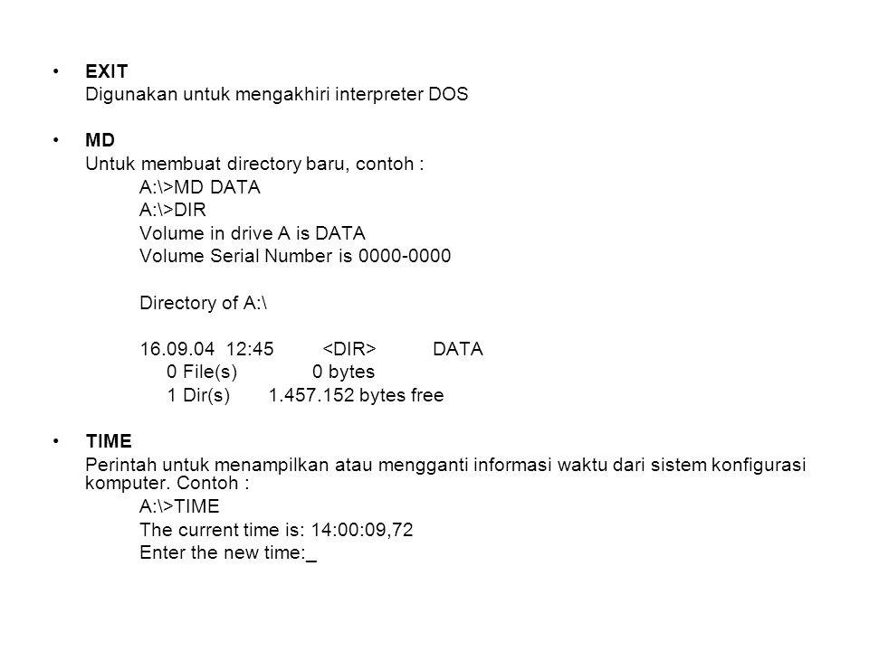 EXIT Digunakan untuk mengakhiri interpreter DOS MD Untuk membuat directory baru, contoh : A:\>MD DATA A:\>DIR Volume in drive A is DATA Volume Serial Number is 0000-0000 Directory of A:\ 16.09.04 12:45 DATA 0 File(s) 0 bytes 1 Dir(s) 1.457.152 bytes free TIME Perintah untuk menampilkan atau mengganti informasi waktu dari sistem konfigurasi komputer.