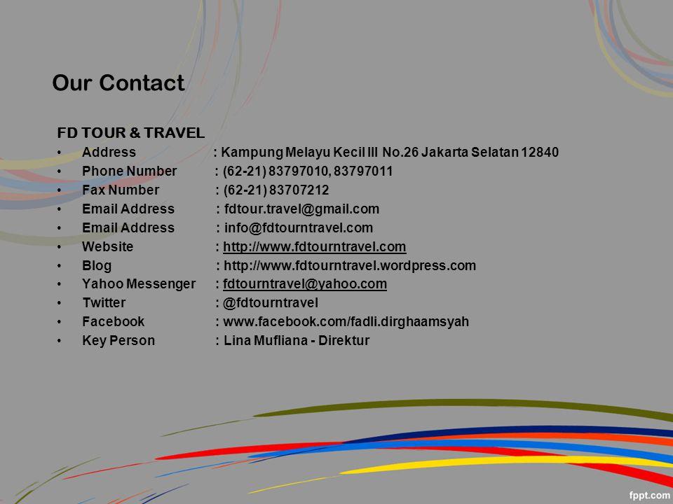 Our Contact FD TOUR & TRAVEL Address : Kampung Melayu Kecil III No.26 Jakarta Selatan 12840 Phone Number : (62-21) 83797010, 83797011 Fax Number : (62-21) 83707212 Email Address : fdtour.travel@gmail.com Email Address : info@fdtourntravel.com Website : http://www.fdtourntravel.com Blog : http://www.fdtourntravel.wordpress.com Yahoo Messenger : fdtourntravel@yahoo.com Twitter : @fdtourntravel Facebook : www.facebook.com/fadli.dirghaamsyah Key Person : Lina Mufliana - Direktur