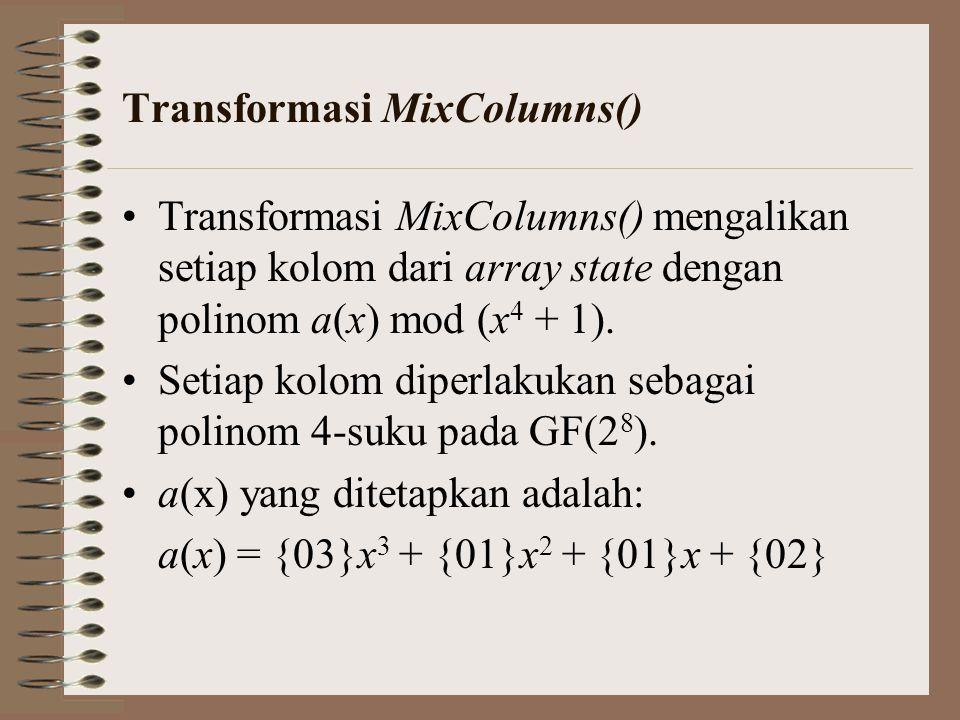 Transformasi MixColumns() Transformasi MixColumns() mengalikan setiap kolom dari array state dengan polinom a(x) mod (x 4 + 1). Setiap kolom diperlaku