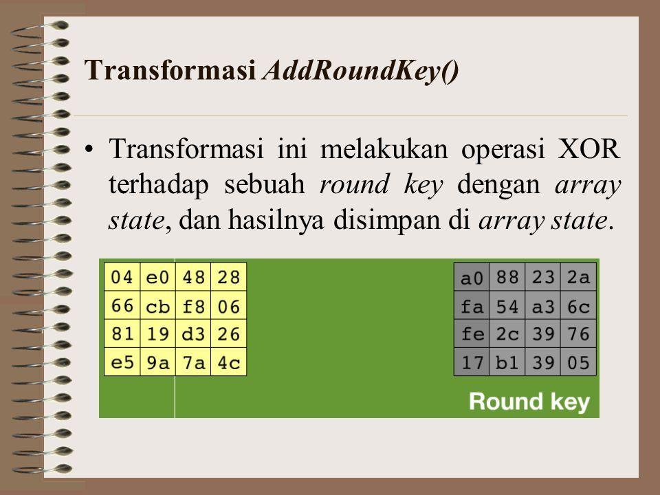 Transformasi AddRoundKey() Transformasi ini melakukan operasi XOR terhadap sebuah round key dengan array state, dan hasilnya disimpan di array state.