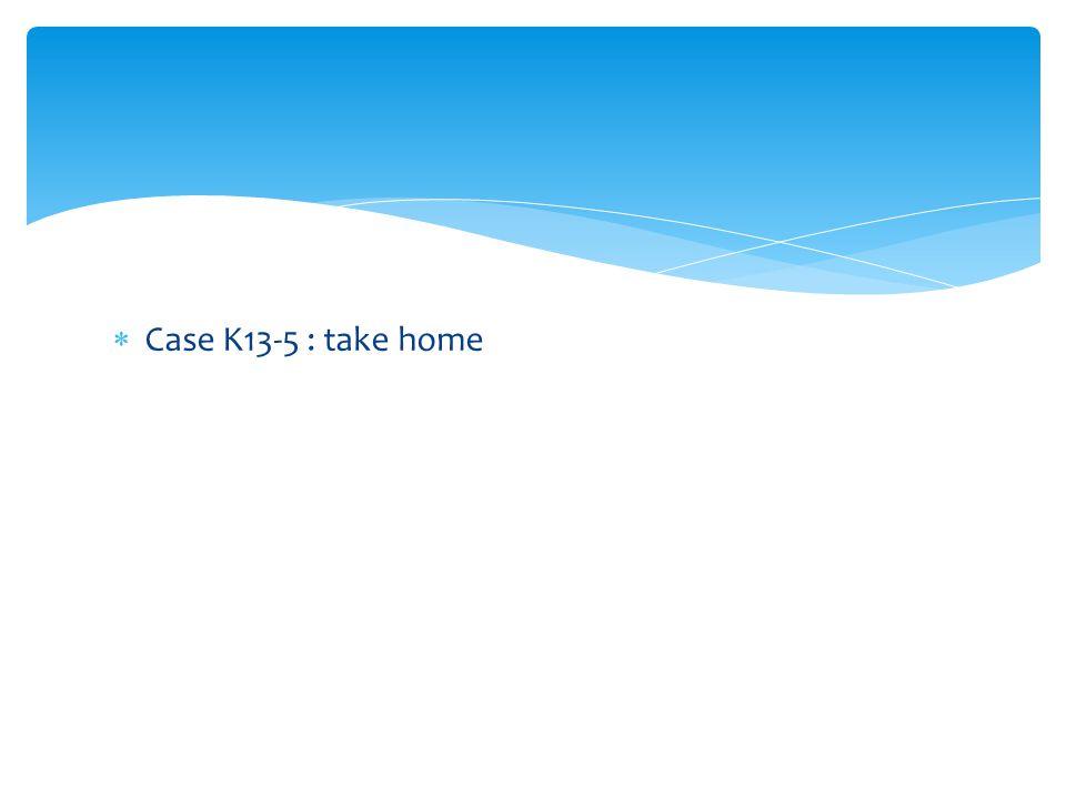  Case K13-5 : take home