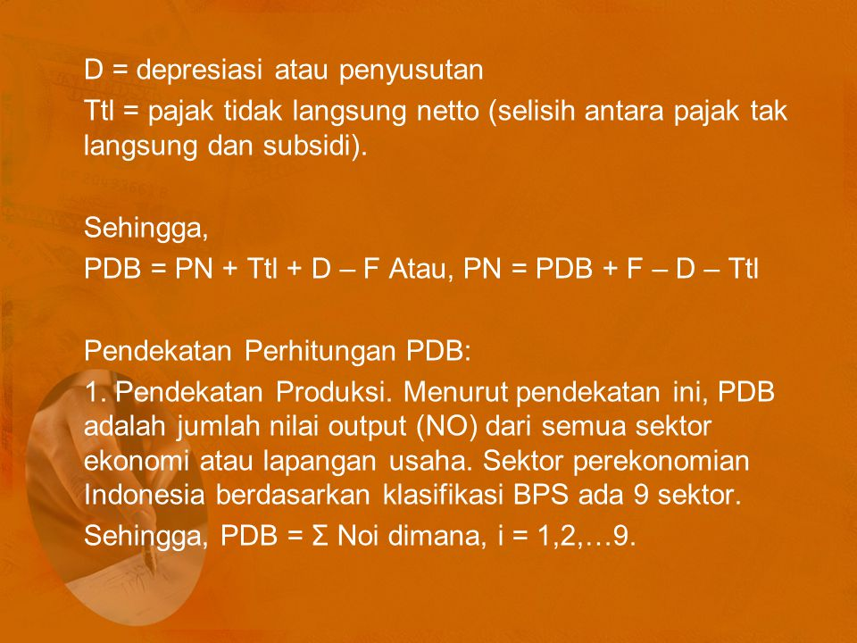 D = depresiasi atau penyusutan Ttl = pajak tidak langsung netto (selisih antara pajak tak langsung dan subsidi). Sehingga, PDB = PN + Ttl + D – F Atau