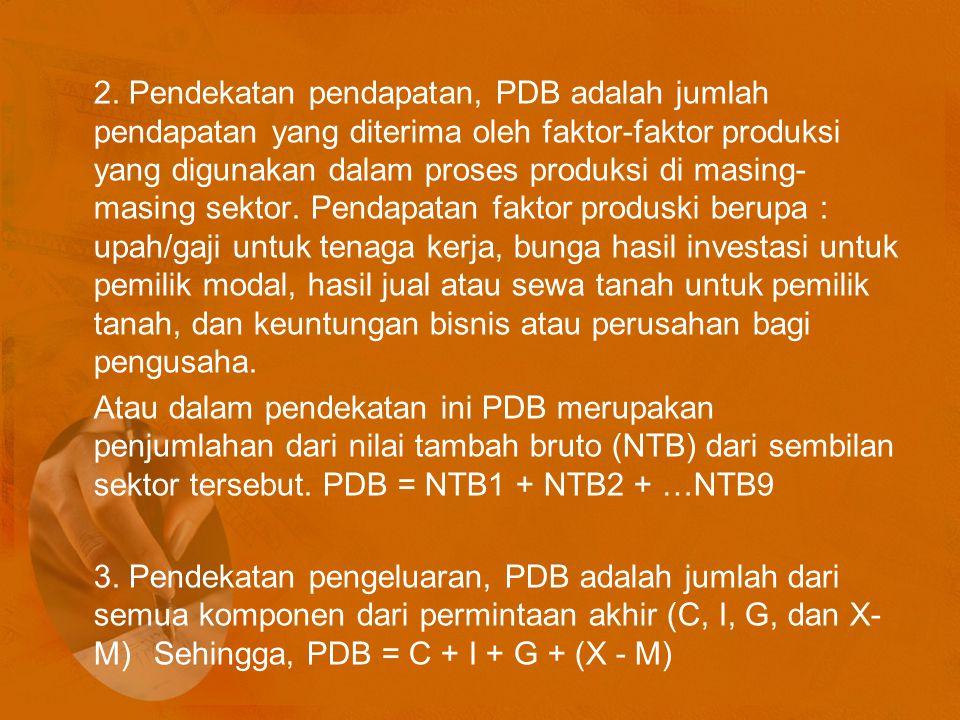 2. Pendekatan pendapatan, PDB adalah jumlah pendapatan yang diterima oleh faktor-faktor produksi yang digunakan dalam proses produksi di masing- masin