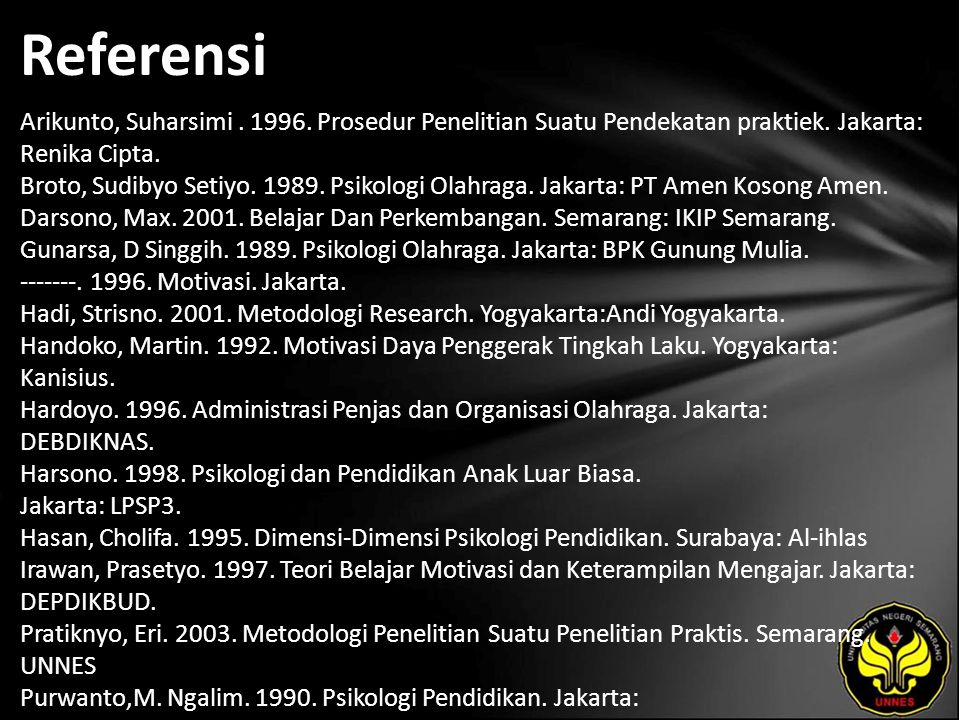 Referensi Arikunto, Suharsimi. 1996. Prosedur Penelitian Suatu Pendekatan praktiek. Jakarta: Renika Cipta. Broto, Sudibyo Setiyo. 1989. Psikologi Olah