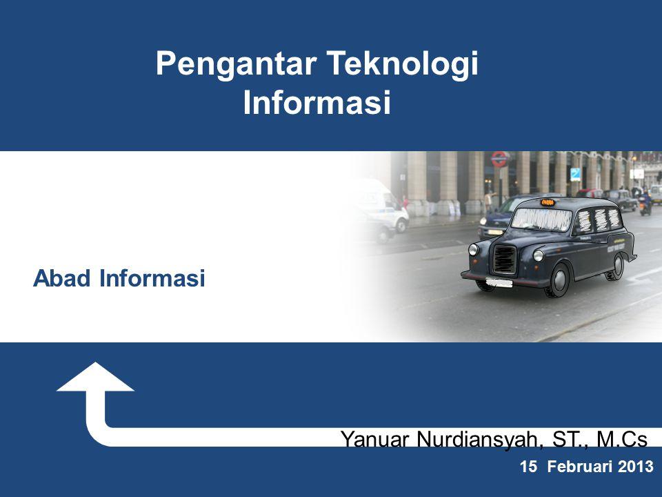 Yanuar Nurdiansyah, ST., M.Cs 15 Februari 2013 Pengantar Teknologi Informasi Abad Informasi