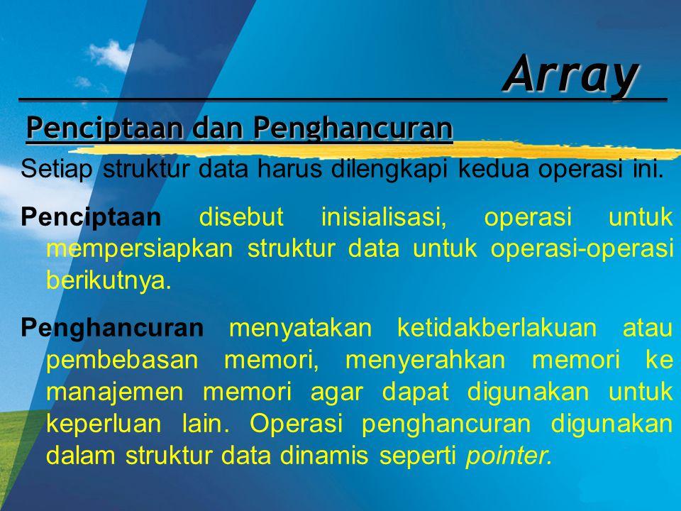 Array Penciptaan dan Penghancuran Setiap struktur data harus dilengkapi kedua operasi ini. Penciptaan disebut inisialisasi, operasi untuk mempersiapka