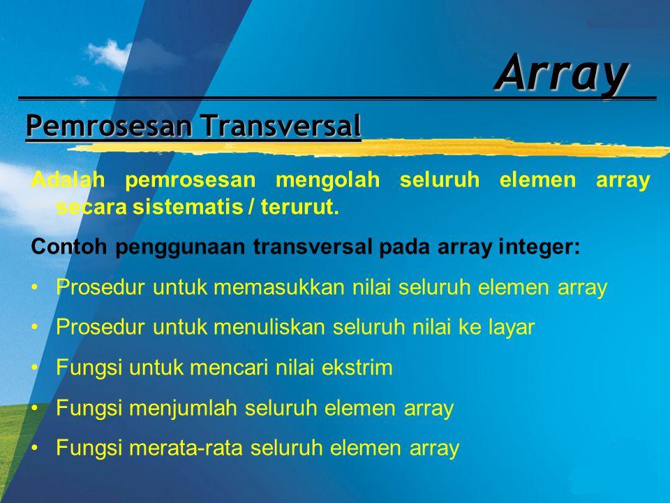 Array Pemrosesan Transversal Adalah pemrosesan mengolah seluruh elemen array secara sistematis / terurut. Contoh penggunaan transversal pada array int