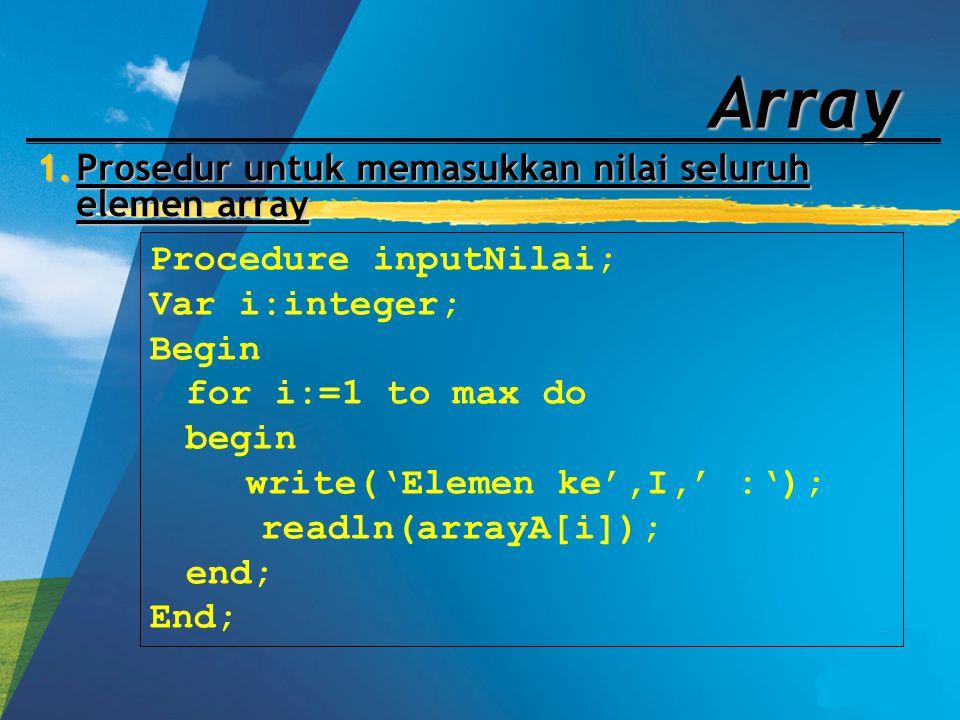 Array 1.Prosedur untuk memasukkan nilai seluruh elemen array Procedure inputNilai; Var i:integer; Begin for i:=1 to max do begin write('Elemen ke',I,'
