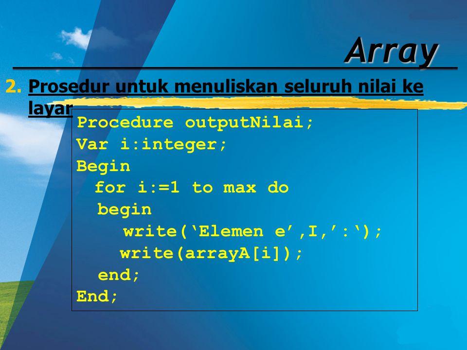 Array 2.Prosedur untuk menuliskan seluruh nilai ke layar Procedure outputNilai; Var i:integer; Begin for i:=1 to max do begin write('Elemen e',I,':');