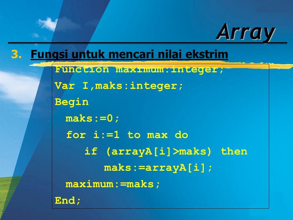 Array 3.Fungsi untuk mencari nilai ekstrim Function maximum:integer; Var I,maks:integer; Begin maks:=0; for i:=1 to max do if (arrayA[i]>maks) then ma