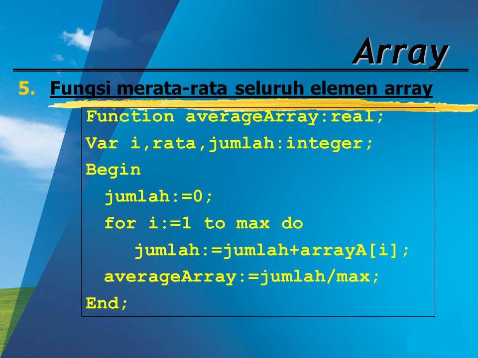 Array 5.Fungsi merata-rata seluruh elemen array Function averageArray:real; Var i,rata,jumlah:integer; Begin jumlah:=0; for i:=1 to max do jumlah:=jum