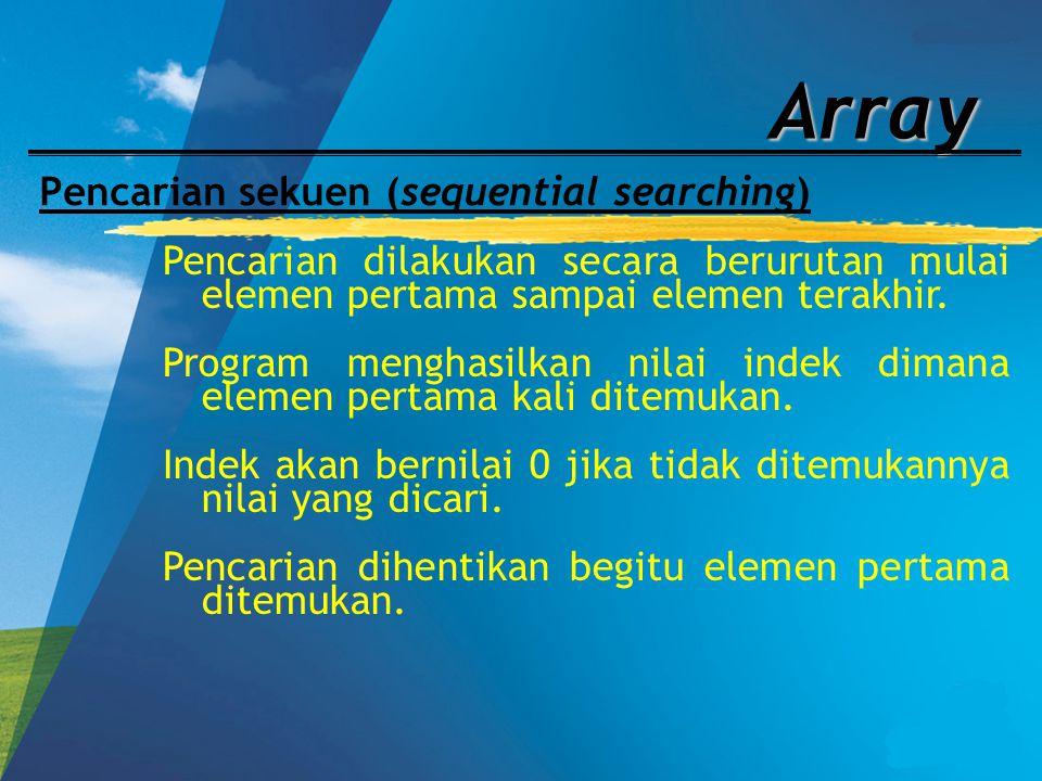 Array Pencarian sekuen (sequential searching) Pencarian dilakukan secara berurutan mulai elemen pertama sampai elemen terakhir. Program menghasilkan n