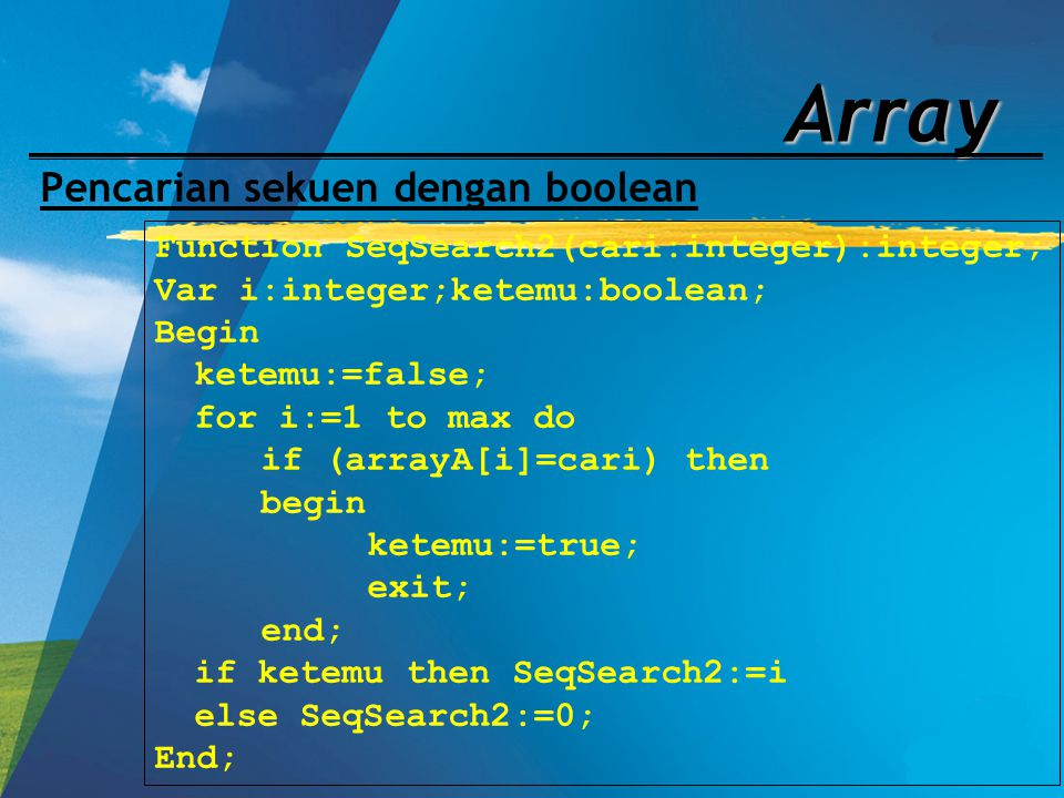 Array Pencarian sekuen dengan boolean Function SeqSearch2(cari:integer):integer; Var i:integer;ketemu:boolean; Begin ketemu:=false; for i:=1 to max do
