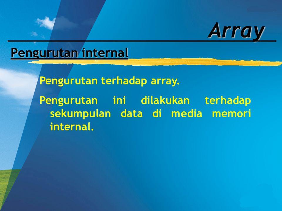Array Pengurutan internal Pengurutan terhadap array. Pengurutan ini dilakukan terhadap sekumpulan data di media memori internal.