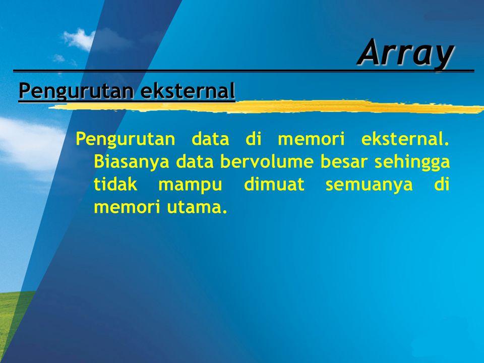Array Pengurutan eksternal Pengurutan data di memori eksternal. Biasanya data bervolume besar sehingga tidak mampu dimuat semuanya di memori utama.