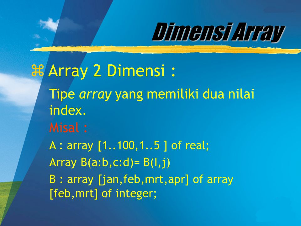 Dimensi Array zArray 2 Dimensi : Tipe array yang memiliki dua nilai index. Misal : A : array [1..100,1..5 ] of real; Array B(a:b,c:d)= B(I,j) B : arra