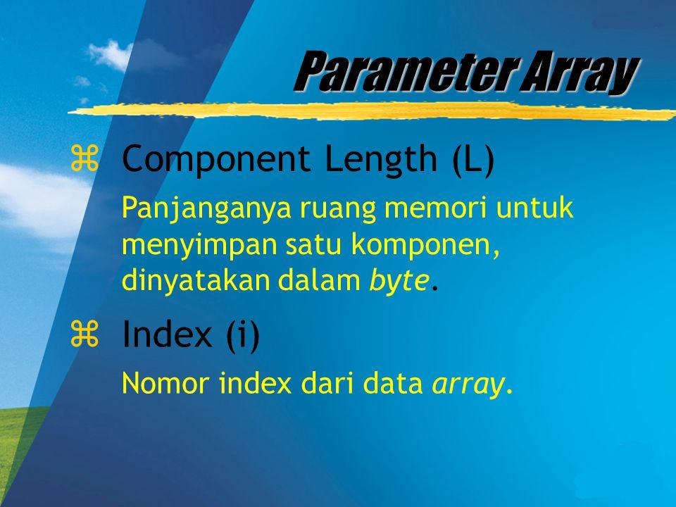 Parameter Array zComponent Length (L) Panjanganya ruang memori untuk menyimpan satu komponen, dinyatakan dalam byte. zIndex (i) Nomor index dari data