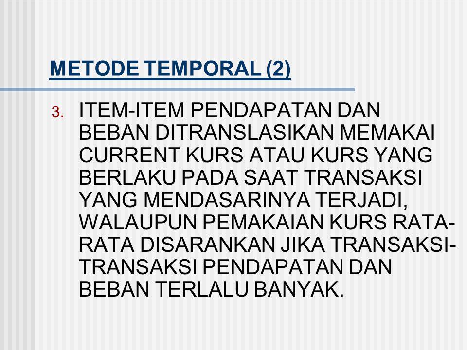METODE TEMPORAL (1) 1. ITEM-ITEM MONETER SEPERTI KAS, PIUTANG DAN HUTANG DITRANSLASIKAN DENGAN CURRENT KURS. 2. ITEM-ITEM NON MONETER DITRANSLASIKAN D