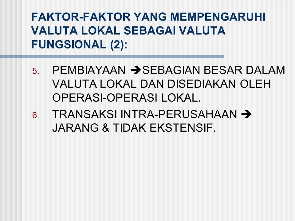 FAKTOR-FAKTOR YANG MEMPENGARUHI VALUTA LOKAL SEBAGAI VALUTA FUNGSIONAL (1): 1. ARUS KAS  TERUTAMA DLM VALUTA LOKAL & TIDAK MEMPENGARUHI ARUS KAS PERU