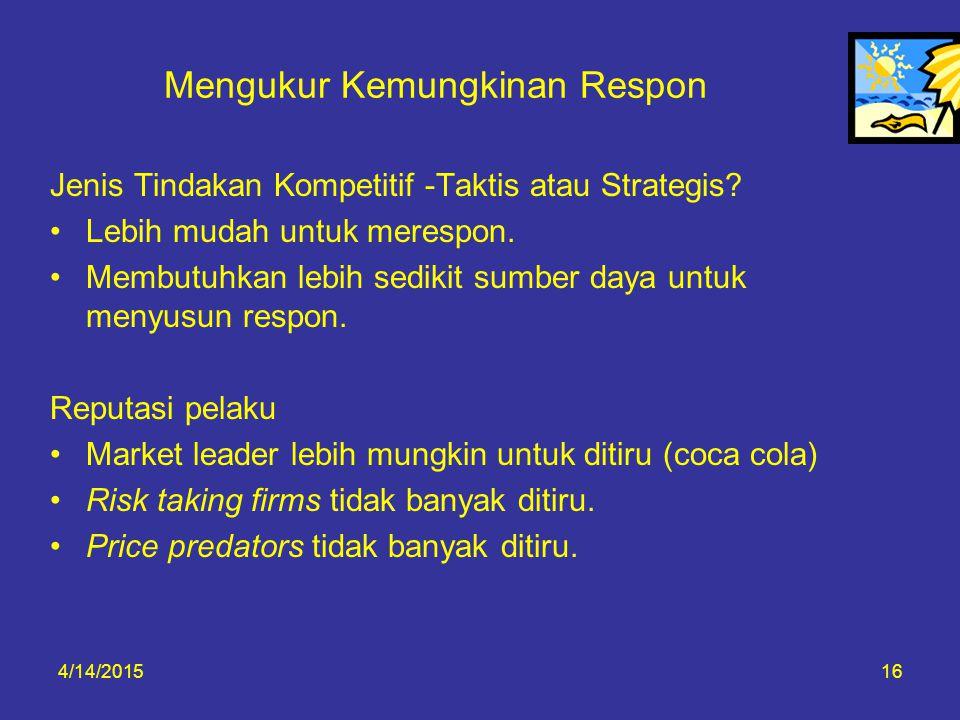 4/14/201516 Mengukur Kemungkinan Respon Jenis Tindakan Kompetitif -Taktis atau Strategis? Lebih mudah untuk merespon. Membutuhkan lebih sedikit sumber