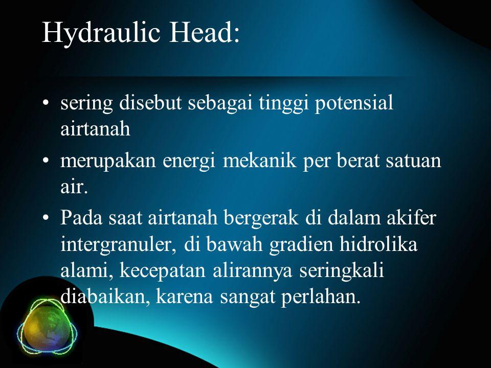Hydraulic Head: sering disebut sebagai tinggi potensial airtanah merupakan energi mekanik per berat satuan air. Pada saat airtanah bergerak di dalam a