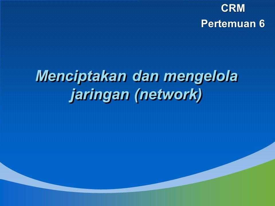 Menciptakan dan mengelola jaringan (network) CRM Pertemuan 6