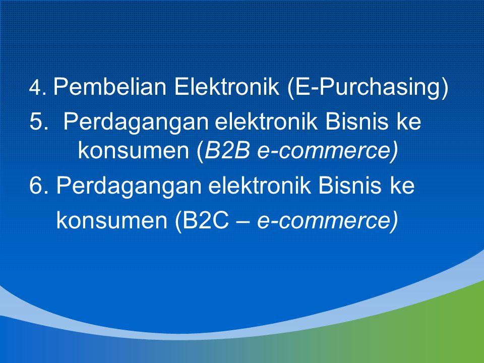 4. Pembelian Elektronik (E-Purchasing) 5. Perdagangan elektronik Bisnis ke konsumen (B2B e-commerce) 6. Perdagangan elektronik Bisnis ke konsumen (B2C