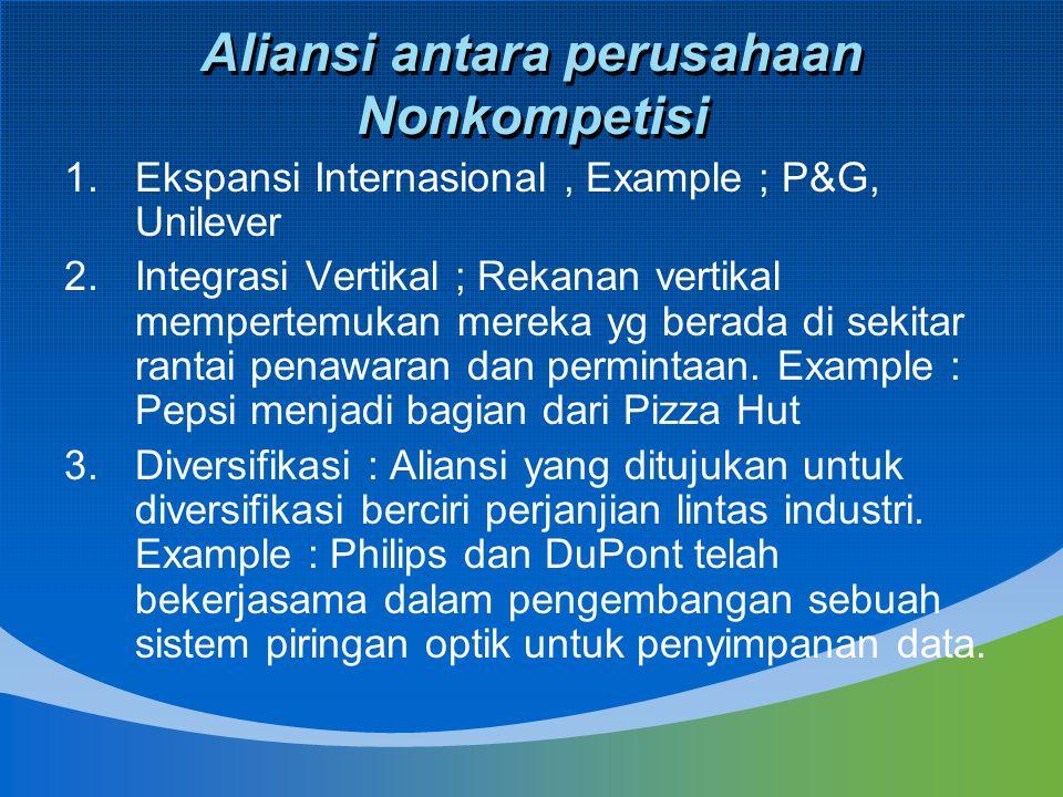 Aliansi antara perusahaan Nonkompetisi 1.Ekspansi Internasional, Example ; P&G, Unilever 2.Integrasi Vertikal ; Rekanan vertikal mempertemukan mereka