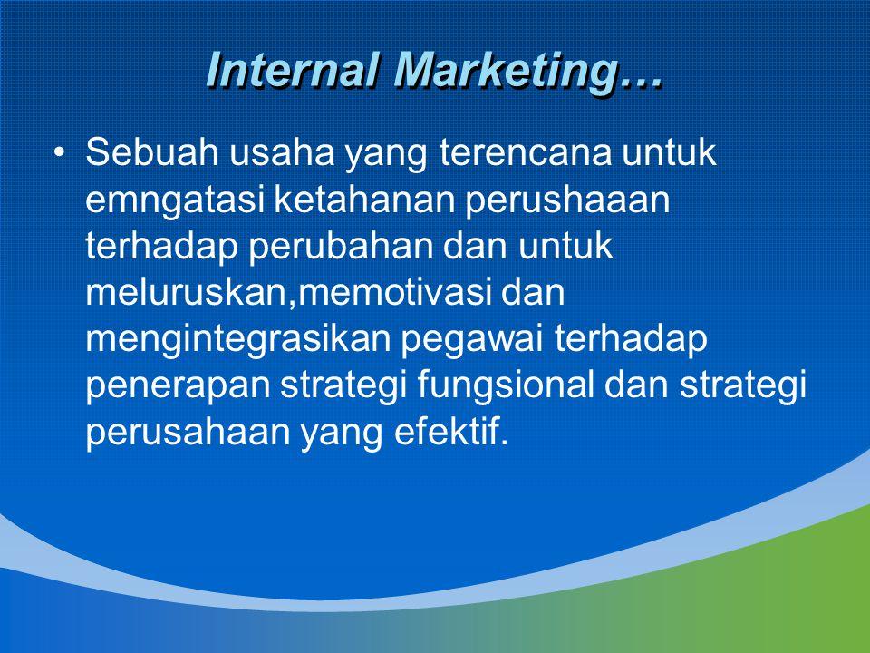 Internal Marketing… Sebuah usaha yang terencana untuk emngatasi ketahanan perushaaan terhadap perubahan dan untuk meluruskan,memotivasi dan mengintegr