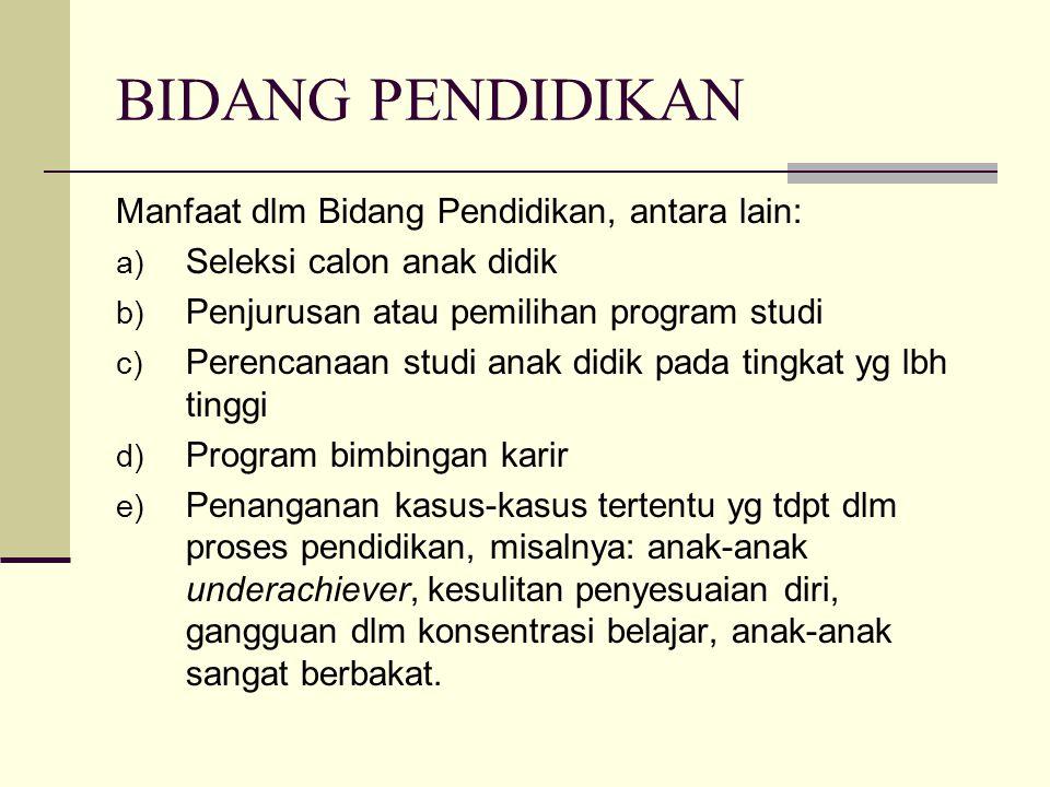 BIDANG PENDIDIKAN Manfaat dlm Bidang Pendidikan, antara lain: a) Seleksi calon anak didik b) Penjurusan atau pemilihan program studi c) Perencanaan st