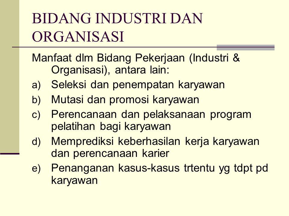 BIDANG INDUSTRI DAN ORGANISASI Manfaat dlm Bidang Pekerjaan (Industri & Organisasi), antara lain: a) Seleksi dan penempatan karyawan b) Mutasi dan pro