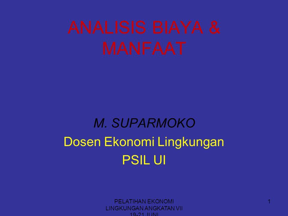 PELATIHAN EKONOMI LINGKUNGAN ANGKATAN VII 19-21 JUNI 1 ANALISIS BIAYA & MANFAAT M. SUPARMOKO Dosen Ekonomi Lingkungan PSIL UI