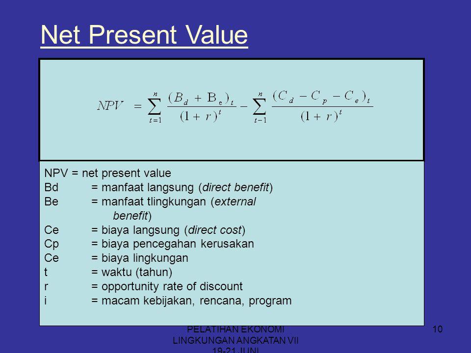 PELATIHAN EKONOMI LINGKUNGAN ANGKATAN VII 19-21 JUNI 10 Net Present Value NPV = net present value Bd= manfaat langsung (direct benefit) Be= manfaat tl