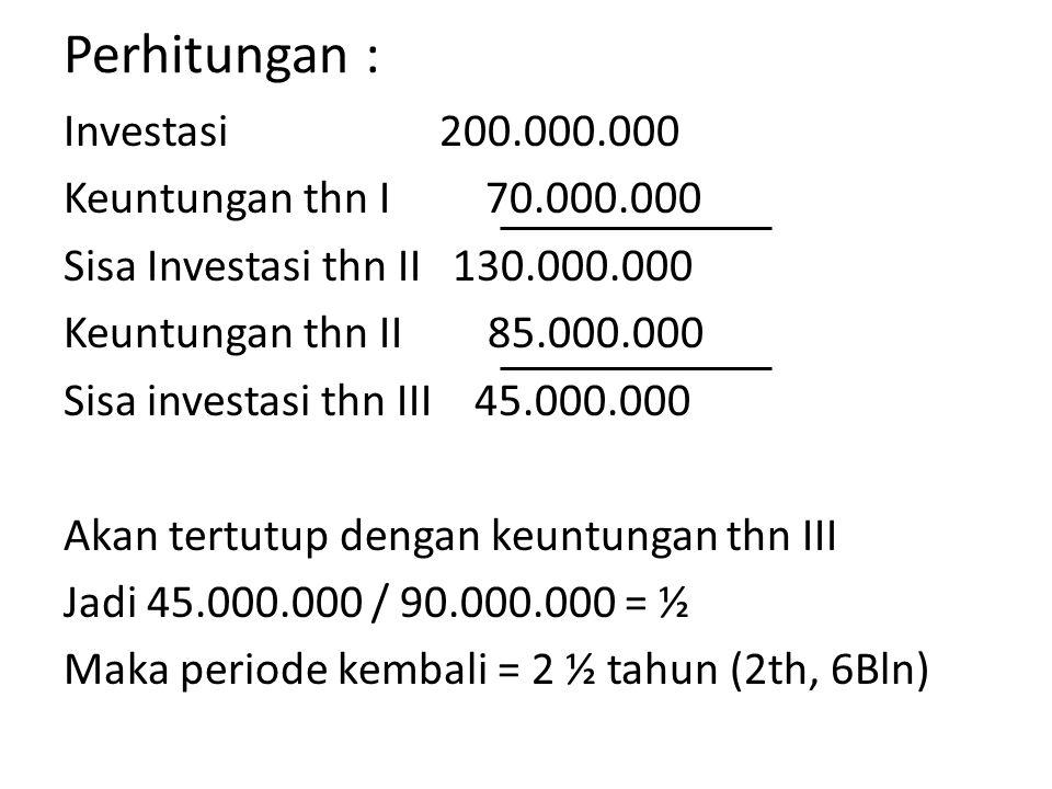 Perhitungan : Investasi 200.000.000 Keuntungan thn I 70.000.000 Sisa Investasi thn II 130.000.000 Keuntungan thn II 85.000.000 Sisa investasi thn III 45.000.000 Akan tertutup dengan keuntungan thn III Jadi 45.000.000 / 90.000.000 = ½ Maka periode kembali = 2 ½ tahun (2th, 6Bln)