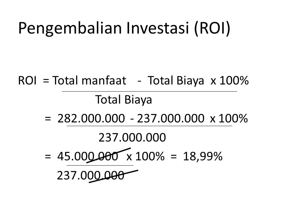 Pengembalian Investasi (ROI) ROI = Total manfaat - Total Biaya x 100% Total Biaya = 282.000.000 - 237.000.000 x 100% 237.000.000 = 45.000.000 x 100% = 18,99% 237.000.000