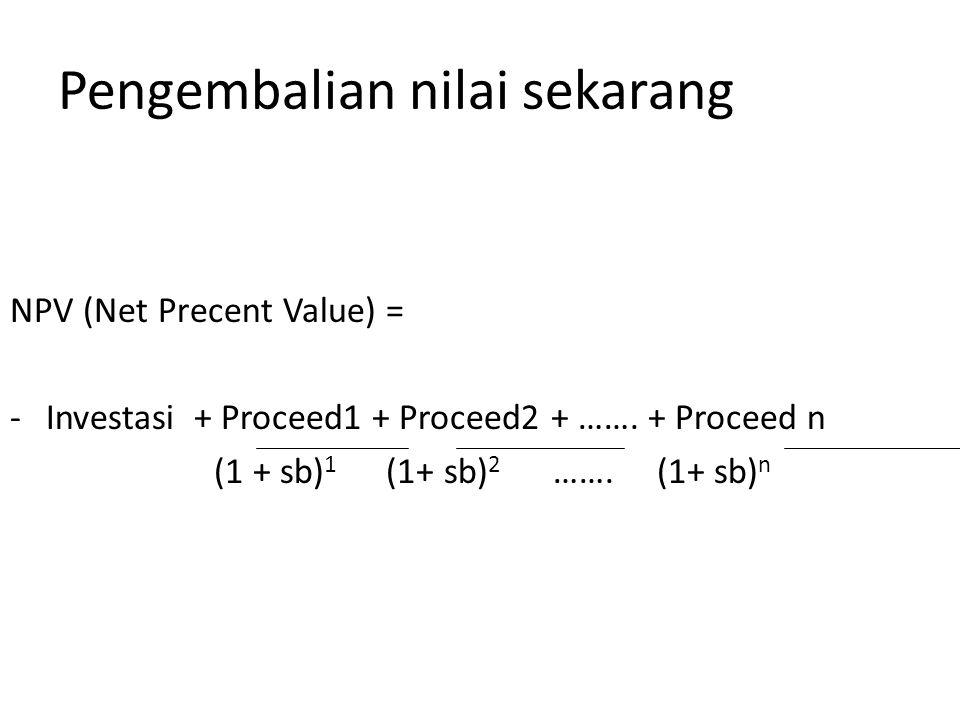 Pengembalian nilai sekarang NPV (Net Precent Value) = -Investasi + Proceed1 + Proceed2 + …….
