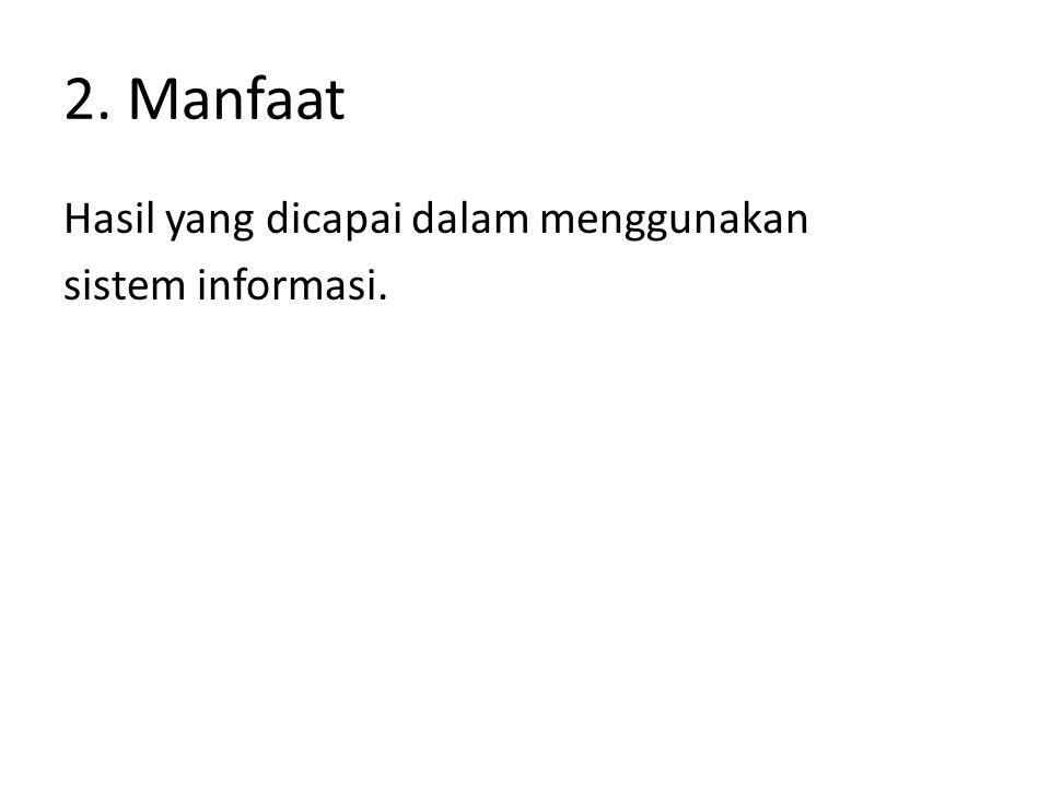 2. Manfaat Hasil yang dicapai dalam menggunakan sistem informasi.