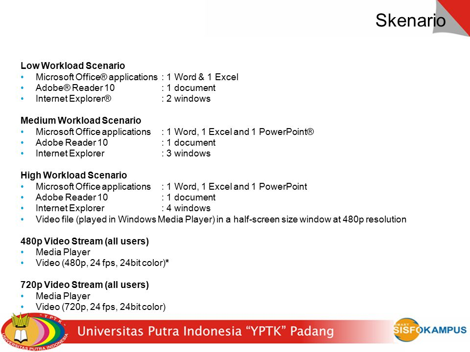 17 Skenario Low Workload Scenario Microsoft Office® applications: 1 Word & 1 Excel Adobe® Reader 10: 1 document Internet Explorer®: 2 windows Medium W