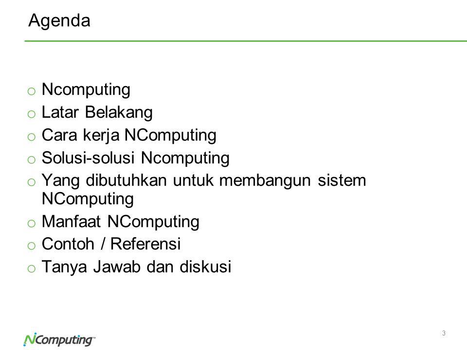 3 3 Agenda o Ncomputing o Latar Belakang o Cara kerja NComputing o Solusi-solusi Ncomputing o Yang dibutuhkan untuk membangun sistem NComputing o Manf