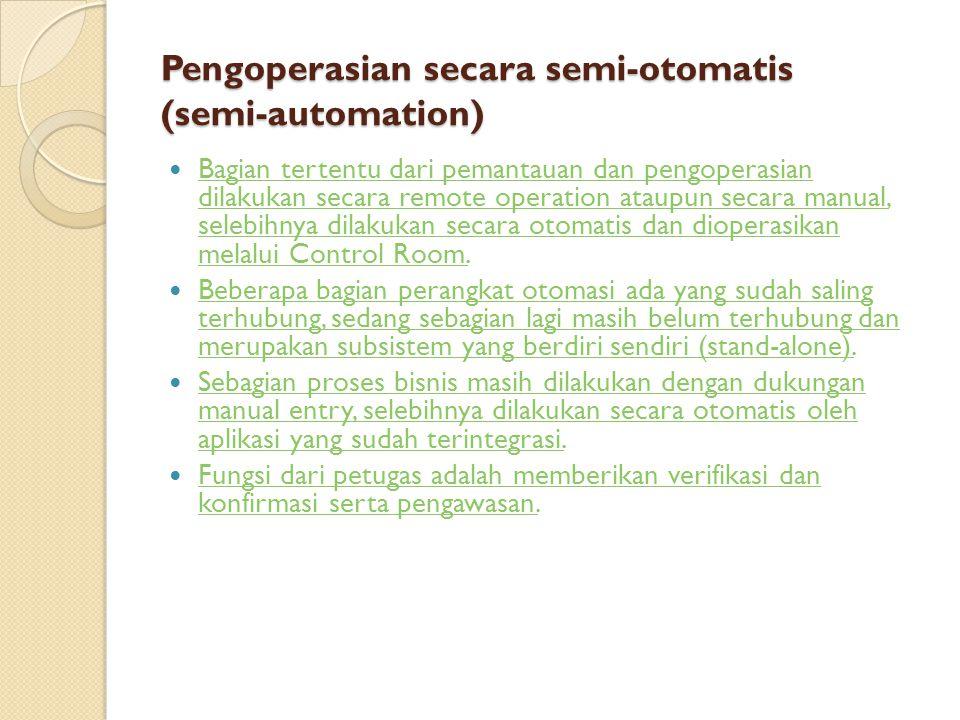 Pengoperasian secara semi-otomatis (semi-automation) Bagian tertentu dari pemantauan dan pengoperasian dilakukan secara remote operation ataupun secar