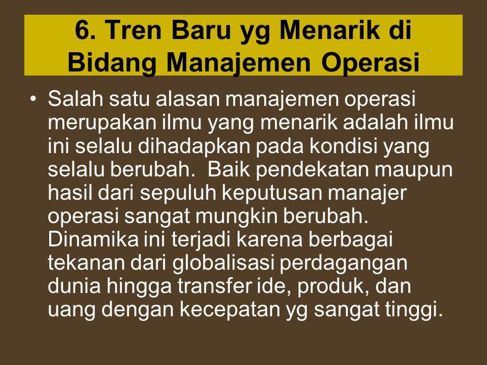 6. Tren Baru yg Menarik di Bidang Manajemen Operasi Salah satu alasan manajemen operasi merupakan ilmu yang menarik adalah ilmu ini selalu dihadapkan