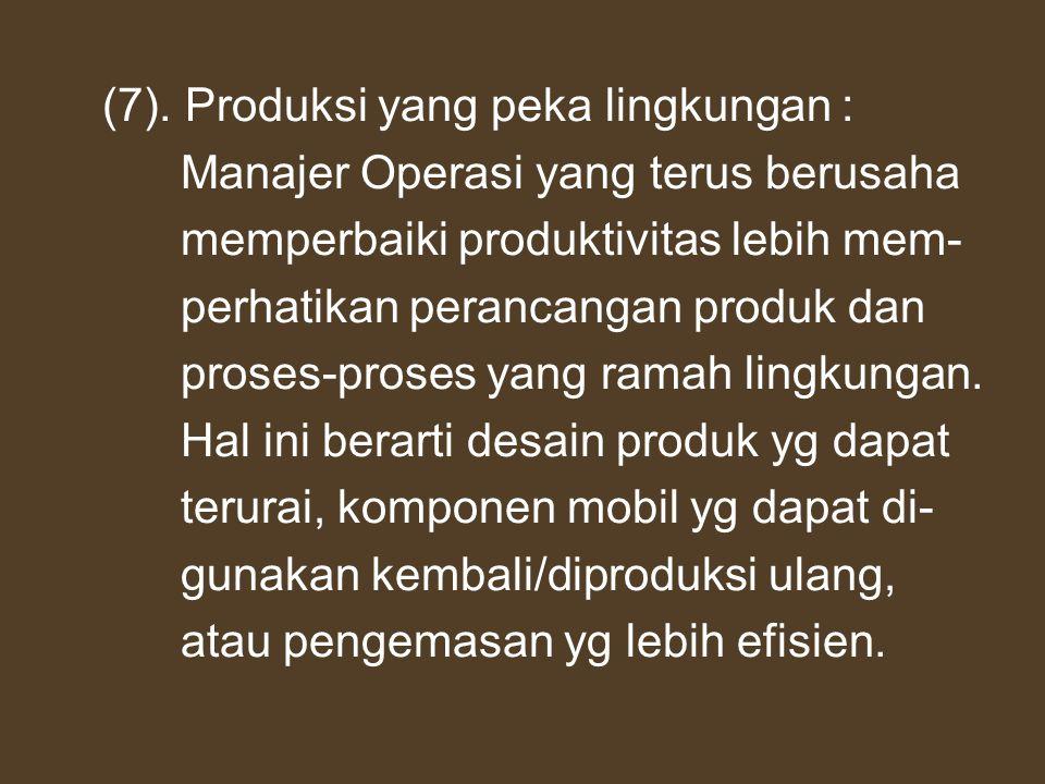 (7). Produksi yang peka lingkungan : Manajer Operasi yang terus berusaha memperbaiki produktivitas lebih mem- perhatikan perancangan produk dan proses