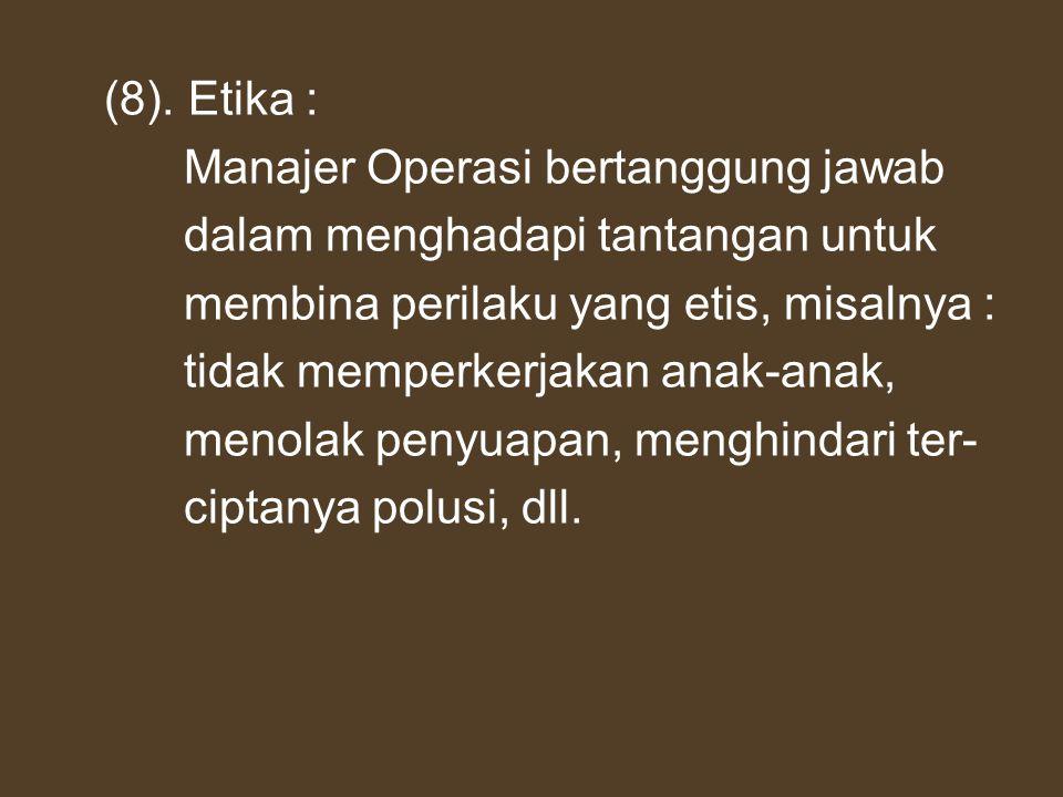 (8). Etika : Manajer Operasi bertanggung jawab dalam menghadapi tantangan untuk membina perilaku yang etis, misalnya : tidak memperkerjakan anak-anak,